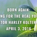 Born again; caring for the real you #1 Pastor Harley Kolterman April 3, 2016